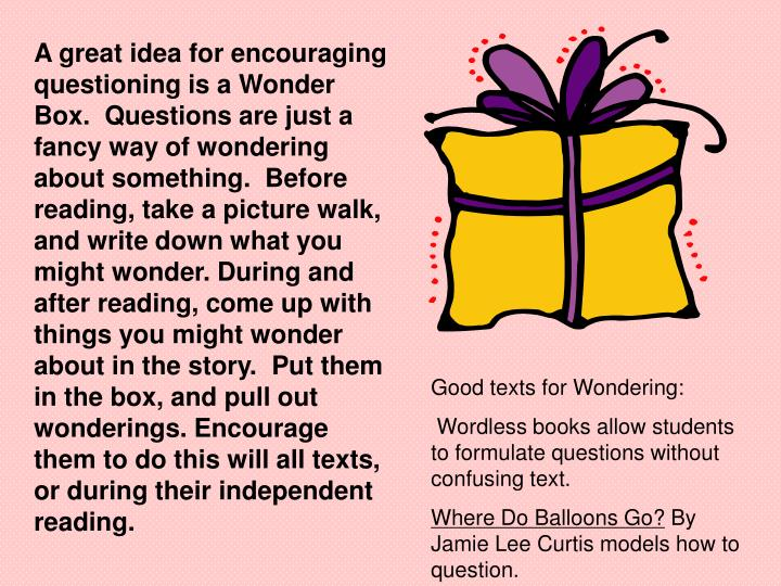 A great idea for encouraging questioning is a Wonder Box.  Questions are just a fancy way of wondering about something.  Before reading, take a picture walk, and write down what you might wonder. During and after reading, come up with things you might wonder about in the story.  Put them in the box, and pull out wonderings. Encourage them to do this will all texts, or during their independent reading.