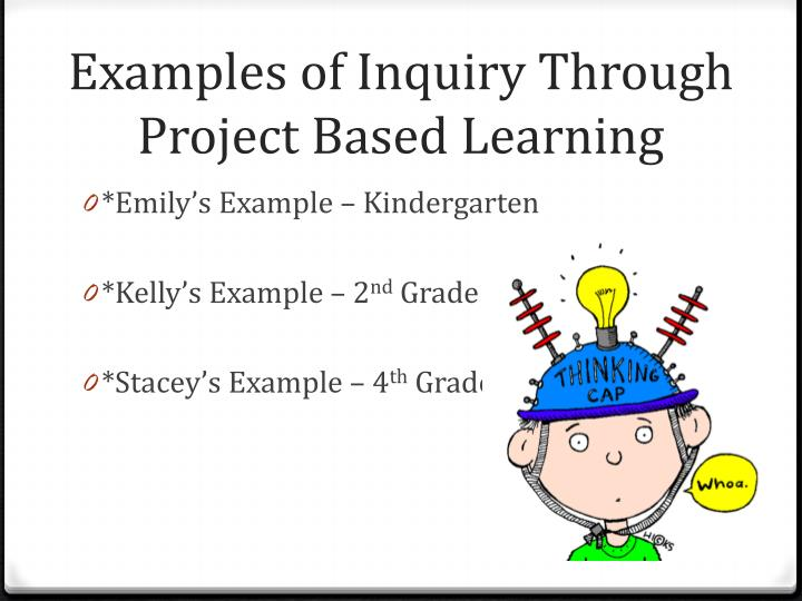 Examples of Inquiry Through Project Based Learning