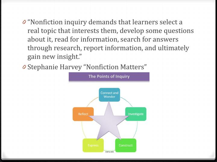 """Nonfiction inquiry demands that learners select a real topic that interests them, develop some questions about it, read for information, search for answers through research, report information, and ultimately gain new insight."""