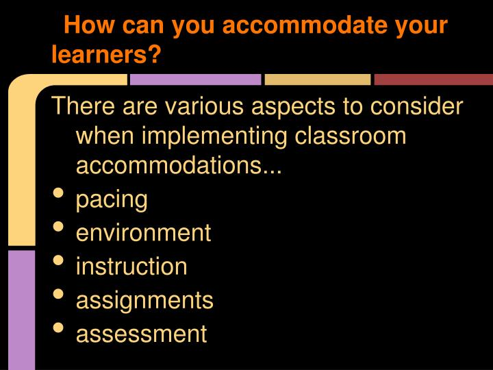 How can you accommodate your learners?
