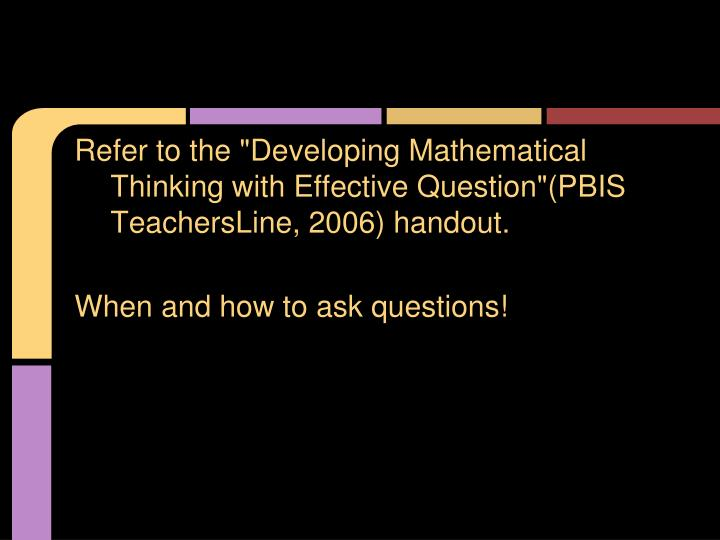 "Refer to the ""Developing Mathematical Thinking with Effective Question""(PBIS TeachersLine, 2006) handout."