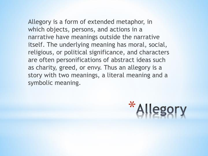 Allegory is a form of extended metaphor, in which objects, persons, and actions in a narrative have meanings outside the narrative itself. The underlying meaning has moral, social, religious, or political significance, and characters are often personifications of abstract ideas such as charity, greed, or envy. Thus an allegory is a story with two meanings, a literal meaning and a symbolic meaning.