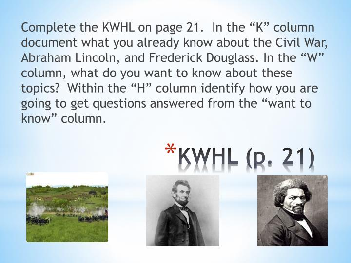 "Complete the KWHL on page 21.  In the ""K"" column document what you already know about the Civil War, Abraham Lincoln, and Frederick Douglass. In the ""W"" column, what do you want to know about these topics?  Within the ""H"" column identify how you are going to get questions answered from the ""want to know"" column."