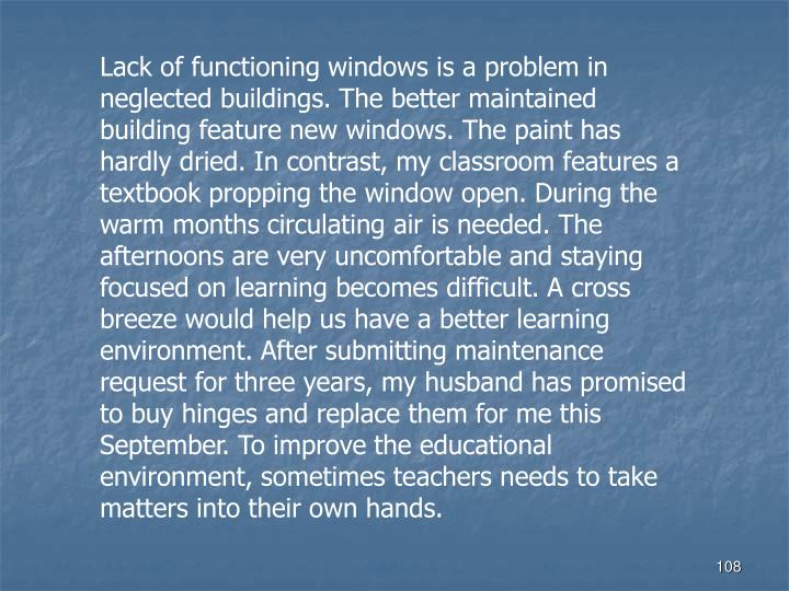 Lack of functioning windows is a problem in neglected buildings. The better maintained building feature new windows. The paint has hardly dried. In contrast, my classroom features a textbook propping the window open. During the warm months circulating air is needed. The afternoons are very uncomfortable and staying focused on learning becomes difficult. A cross breeze would help us have a better learning environment. After submitting maintenance request for three years, my husband has promised to buy hinges and replace them for me this September. To improve the educational environment, sometimes teachers needs to take matters into their own hands.