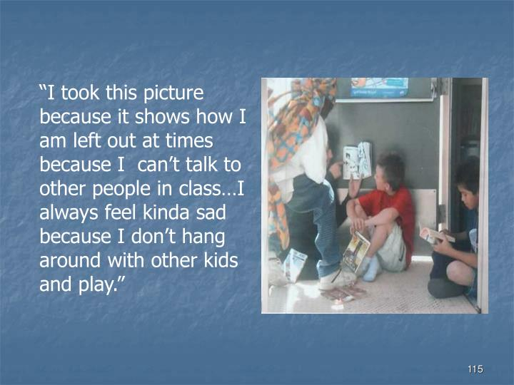 """I took this picture because it shows how I am left out at times because I  can't talk to other people in class…I always feel kinda sad because I don't hang around with other kids and play."""