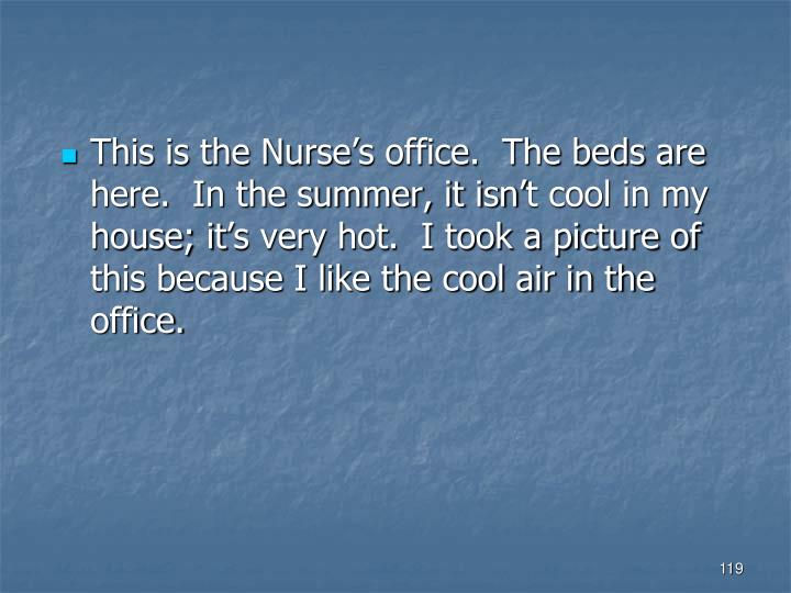This is the Nurse's office.  The beds are here.  In the summer, it isn't cool in my house; it's very hot.  I took a picture of this because I like the cool air in the office.