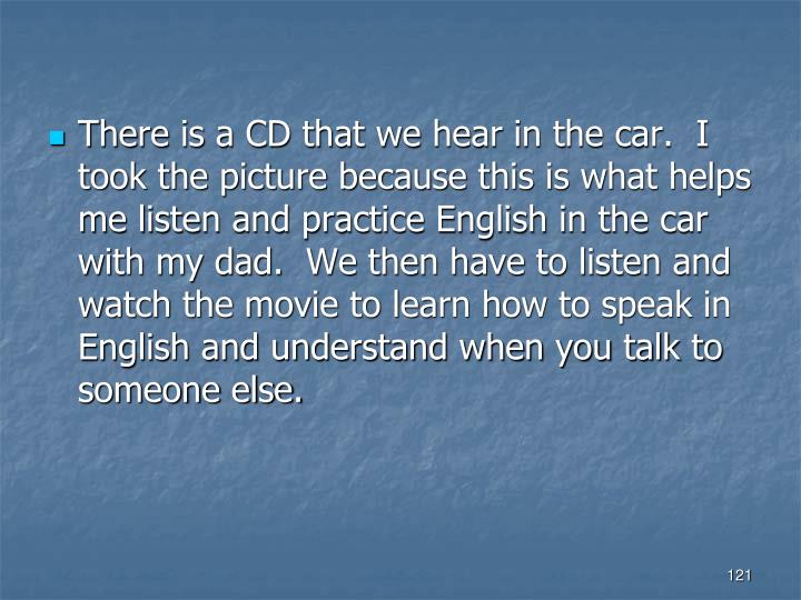 There is a CD that we hear in the car.  I took the picture because this is what helps me listen and practice English in the car with my dad.  We then have to listen and watch the movie to learn how to speak in English and understand when you talk to someone else.