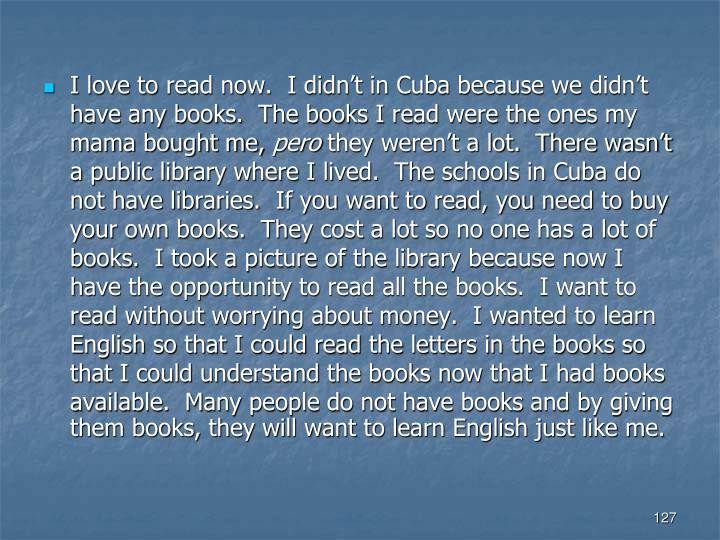 I love to read now.  I didn't in Cuba because we didn't have any books.  The books I read were the ones my mama bought me,