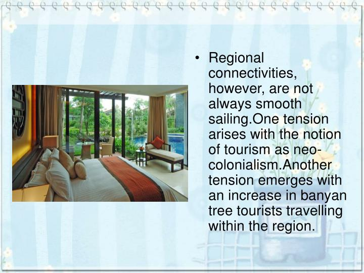 Regional connectivities, however, are not always smooth sailing.One tension arises with the notion of tourism as neo-colonialism.Another tension emerges with an increase in banyan tree tourists travelling within the region.