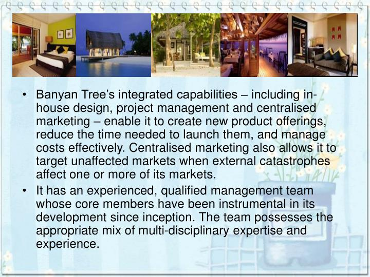 Banyan Tree's integrated capabilities – including in-house design, project management and centralised marketing – enable it to create new product offerings, reduce the time needed to launch them, and manage costs effectively. Centralised marketing also allows it to target unaffected markets when external catastrophes affect one or more of its markets.