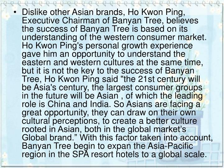 "Dislike other Asian brands, Ho Kwon Ping, Executive Chairman of Banyan Tree, believes the success of Banyan Tree is based on its understanding of the western consumer market. Ho Kwon Ping's personal growth experience gave him an opportunity to understand the eastern and western cultures at the same time, but it is not the key to the success of Banyan Tree, Ho Kwon Ping said ""the 21st century will be Asia's century, the largest consumer groups in the future will be Asian , of which the leading role is China and India. So Asians are facing a great opportunity, they can draw on their own cultural perceptions, to create a better culture rooted in Asian, both in the global market's Global brand."" With this factor taken into account, Banyan Tree begin to expan the Asia-Pacific region in the SPA resort hotels to a global scale."
