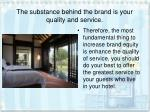 the substance behind the brand is your quality and service