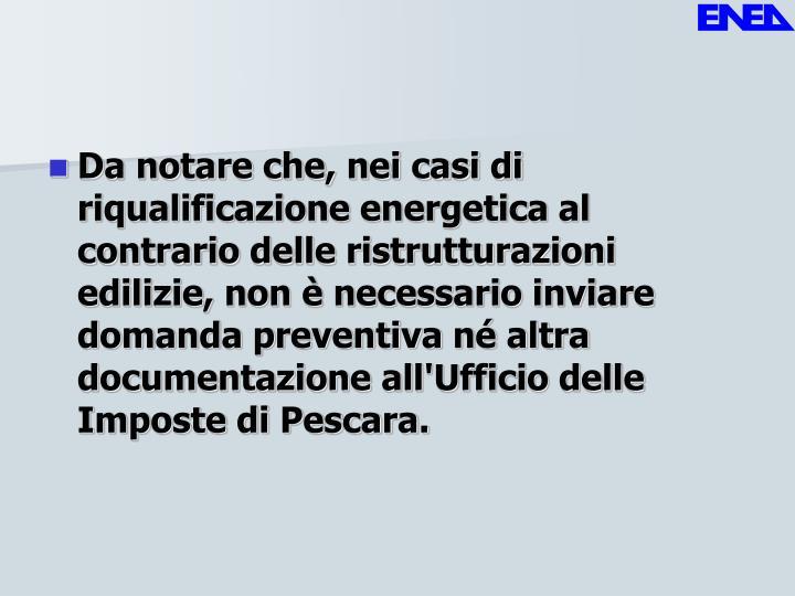 Da notare che, nei casi di riqualificazione energetica al contrario delle ristrutturazioni edilizie, non è necessario inviare domanda preventiva né altra documentazione all'Ufficio delle Imposte di Pescara.