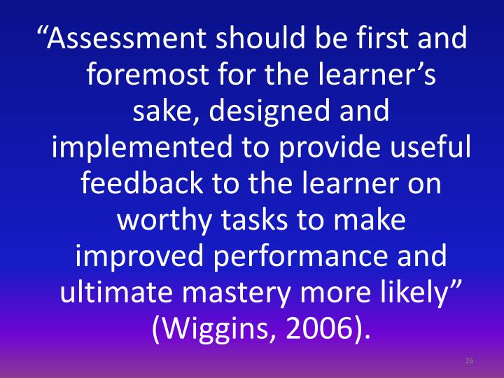"""Assessment should be first and foremost for the learner's sake, designed and implemented to provide useful feedback to the learner on worthy tasks to make improved performance and ultimate mastery more likely"" (Wiggins, 2006)."