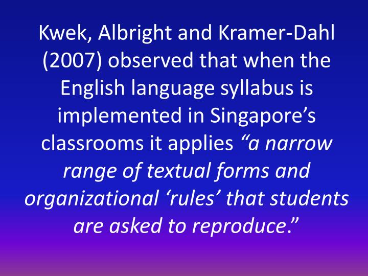 Kwek, Albright and Kramer-Dahl (2007) observed that when the English language syllabus is implemented in Singapore's classrooms it applies