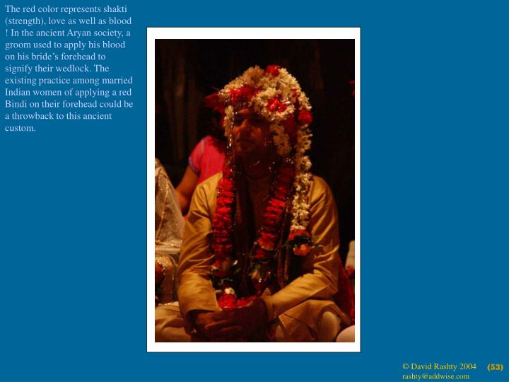 The red color represents shakti (strength), love as well as blood ! In the ancient Aryan society, a groom used to apply his blood on his bride's forehead to signify their wedlock. The existing practice among married Indian women of applying a red Bindi on their forehead could be a throwback to this ancient custom.