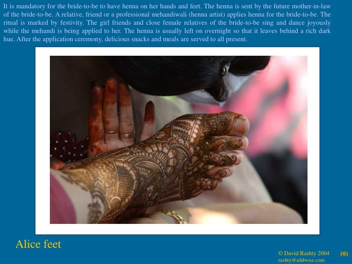 It is mandatory for the bride-to-be to have henna on her hands and feet. The henna is sent by the future mother-in-law of the bride-to-be. A relative, friend or a professional mehandiwali (henna artist) applies henna for the bride-to-be. The ritual is marked by festivity. The girl friends and close female relatives of the bride-to-be sing and dance joyously while the mehandi is being applied to her. The henna is usually left on overnight so that it leaves behind a rich dark hue. After the application ceremony, delicious snacks and meals are served to all present.