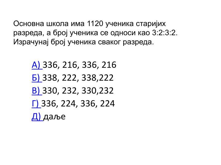Основна школа има 1120 ученика старијих разреда, а број ученика се односи као 3:2:3:2. Израчунај број ученика сваког разреда.