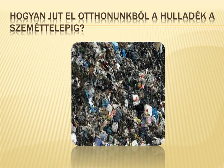 Hogyan jut el otthonunkból a hulladék a szeméttelepig?