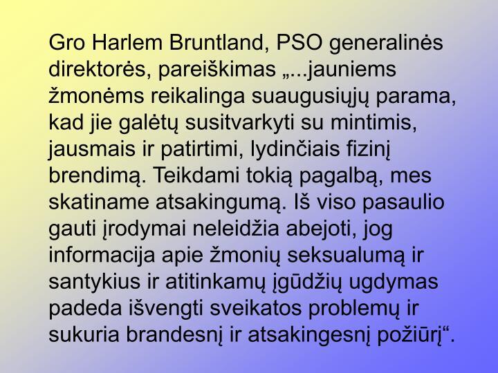 """Gro Harlem Bruntland, PSO generalinės direktorės, pareiškimas """"...jauniems žmonėms reikalinga suaugusiųjų parama, kad jie galėtų susitvarkyti su mintimis, jausmais ir patirtimi, lydinčiais fizinį brendimą. Teikdami tokią pagalbą, mes skatiname atsakingumą. Iš viso pasaulio gauti įrodymai neleidžia abejoti, jog informacija apie žmonių seksualumą ir santykius ir atitinkamų įgūdžių ugdymas padeda išvengti sveikatos problemų ir sukuria brandesnį ir atsakingesnį požiūrį""""."""
