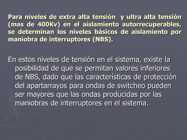 Para niveles de extra alta tensión  y ultra alta tensión (mas de 400Kv) en el aislamiento autorrecuperables, se determinan los niveles básicos de aislamiento por maniobra de interruptores (NBS).