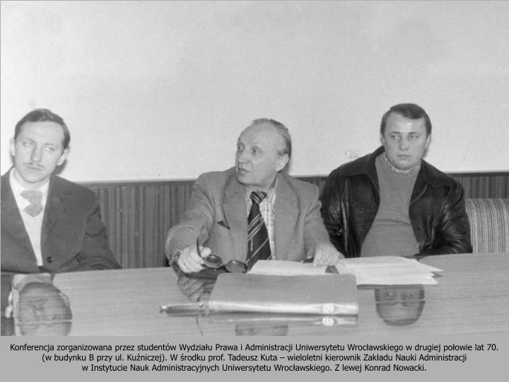 Konferencja zorganizowana przez studentw Wydziau Prawa i Administracji Uniwersytetu Wrocawskiego w drugiej poowie lat 70. (w budynku B przy ul. Kuniczej). W rodku prof. Tadeusz Kuta  wieloletni kierownik Zakadu Nauki Administracji