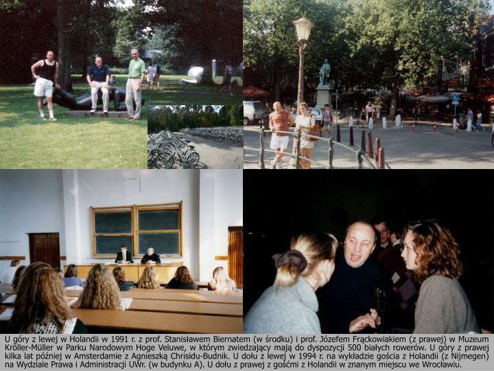 U góry z lewej w Holandii w 1991 r. z prof. Stanisławem Biernatem (w środku) i prof. Józefem Frąckowiakiem (z prawej) w Muzeum Kröller-Müller w Parku Narodowym Hoge Veluwe, w którym zwiedzający mają do dyspozycji 500 białych rowerów. U góry z prawej kilka lat później w Amsterdamie z Agnieszką Chrisidu-Budnik. U dołu z lewej w 1994 r. na wykładzie gościa z Holandii (z Nijmegen) na Wydziale Prawa i Administracji UWr. (w budynku A). U dołu z prawej z gośćmi z Holandii w znanym miejscu we Wrocławiu.