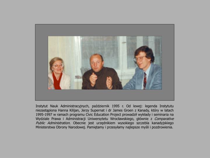 Instytut Nauk Administracyjnych, październik 1995 r. Od lewej: legenda Instytutu niezastąpiona Hanna Kilijan, Jerzy Supernat i dr James Groen z Kanady, który w latach 1995-1997 w ramach programu Civic Education Project prowadził wykłady i seminaria na Wydziale Prawa i Administracji Uniwersytetu Wrocławskiego, głównie z