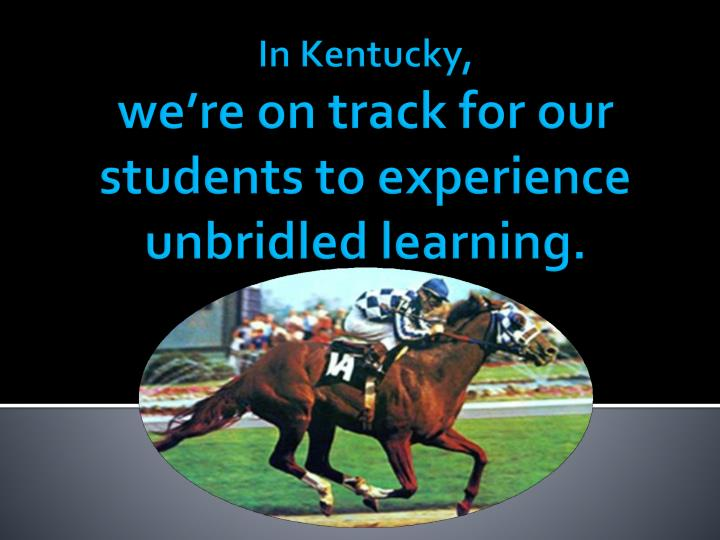 In kentucky we re on track for our students to experience unbridled learning