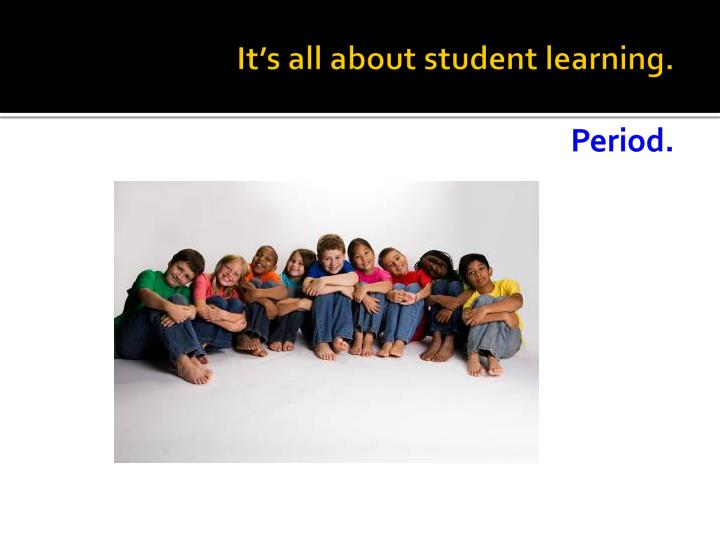 It's all about student learning.