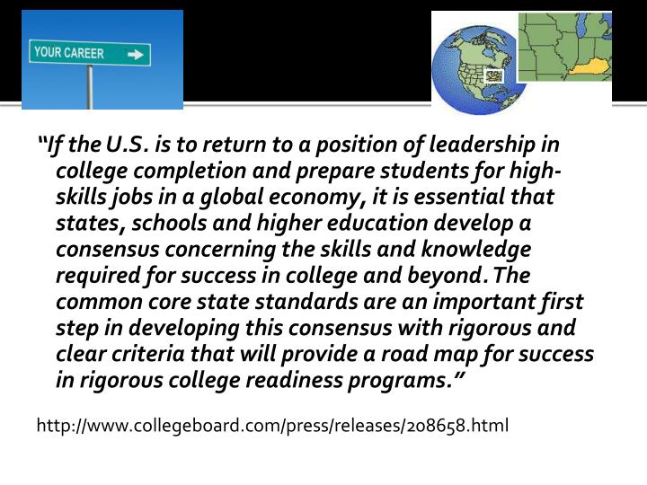 """""""If the U.S. is to return to a position of leadership in college completion and prepare students for high-skills jobs in a global economy, it is essential that states, schools and higher education develop a consensus concerning the skills and knowledge required for success in college and beyond. The common core state standards are an important first step in developing this consensus with rigorous and clear criteria that will provide a road map for success in rigorous college readiness programs."""""""