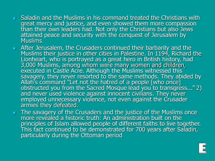 Saladin and the Muslims in his command treated the Christians with great mercy and justice, and even showed them more compassion than their own leaders had. Not only the Christians but also Jews attained peace and security with the conquest of Jerusalem by Muslims.