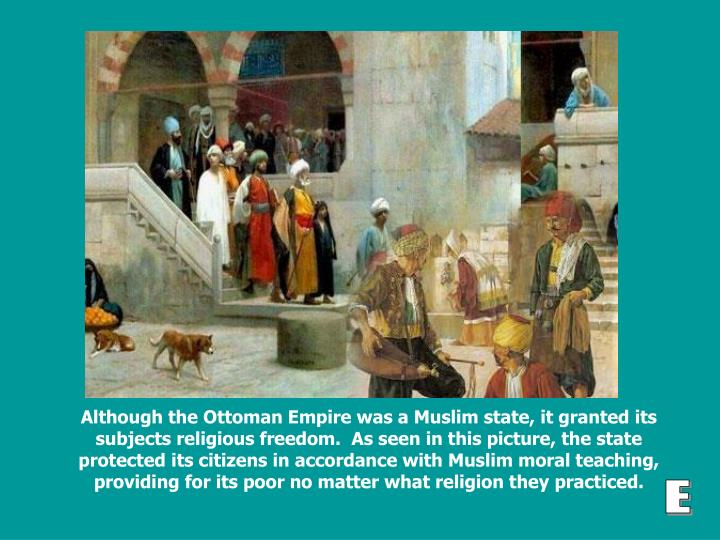 Although the Ottoman Empire was a Muslim state, it granted its subjects religious freedom.  As seen in this picture, the state protected its citizens in accordance with Muslim moral teaching, providing for its poor no matter what religion they practiced.