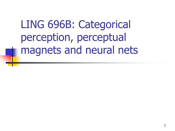 Ling 696b categorical perception perceptual magnets and neural nets
