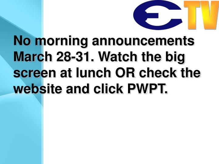 No morning announcements March 28-31. Watch the big screen at lunch OR check the website and click PWPT.