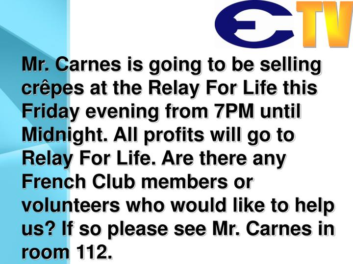 Mr. Carnes is going to be selling crêpes at the Relay For Life this Friday evening from 7PM until Midnight. All profits will go to Relay For Life. Are there any French Club members or volunteers who would like to help us? If so please see Mr. Carnes in room 112.