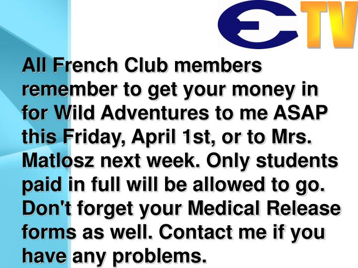 All French Club members remember to get your money in for Wild Adventures to me ASAP this Friday, April 1st, or to Mrs. Matlosz next week. Only students paid in full will be allowed to go. Don't forget your Medical Release forms as well. Contact me if you have any problems.