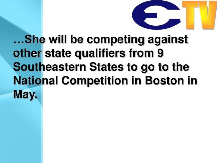 …She will be competing against other state qualifiers from 9 Southeastern States to go to the National Competition in Boston in May.
