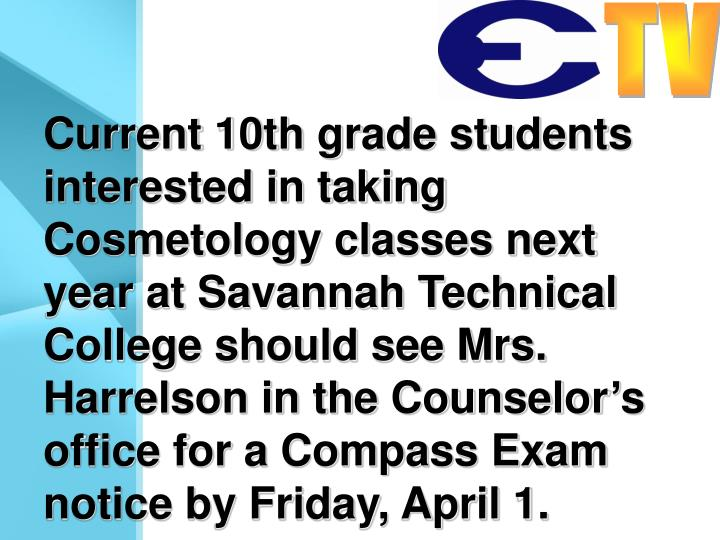 Current 10th grade students interested in taking Cosmetology classes next year at Savannah Technical College should see Mrs. Harrelson in the Counselor's office for a Compass Exam notice by Friday, April 1.