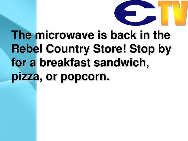 The microwave is back in the Rebel Country Store! Stop by for a breakfast sandwich, pizza, or popcorn.