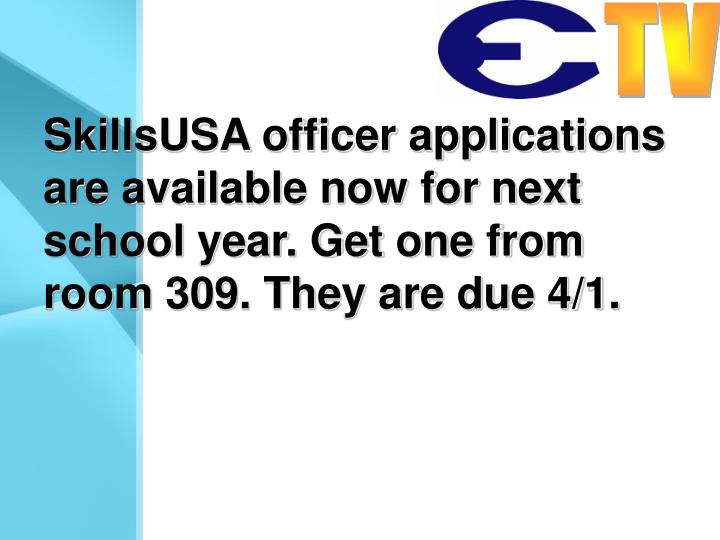 SkillsUSA officer applications are available now for next school year. Get one from room 309. They are due 4/1.