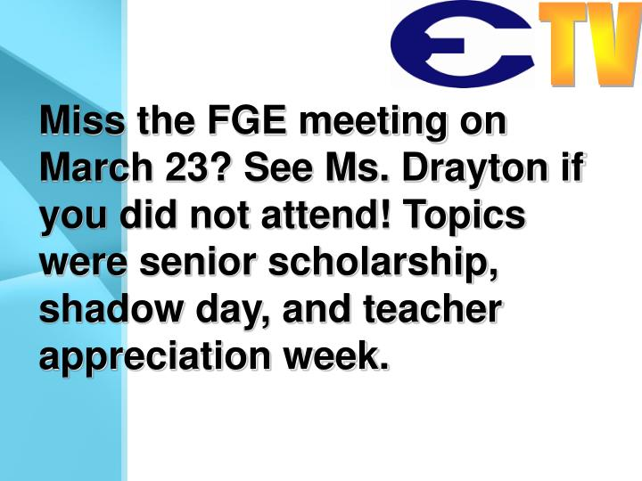 Miss the FGE meeting on March 23? See Ms. Drayton if you did not attend! Topics were senior scholarship, shadow day, and teacher appreciation week.