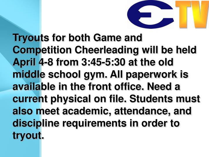 Tryouts for both Game and Competition Cheerleading will be held April 4-8 from 3:45-5:30 at the old middle school gym. All paperwork is available in the front office. Need a current physical on file. Students must also meet academic, attendance, and discipline requirements in order to tryout.