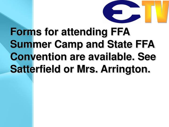 Forms for attending FFA Summer Camp and State FFA Convention are available. See Satterfield or Mrs. Arrington.