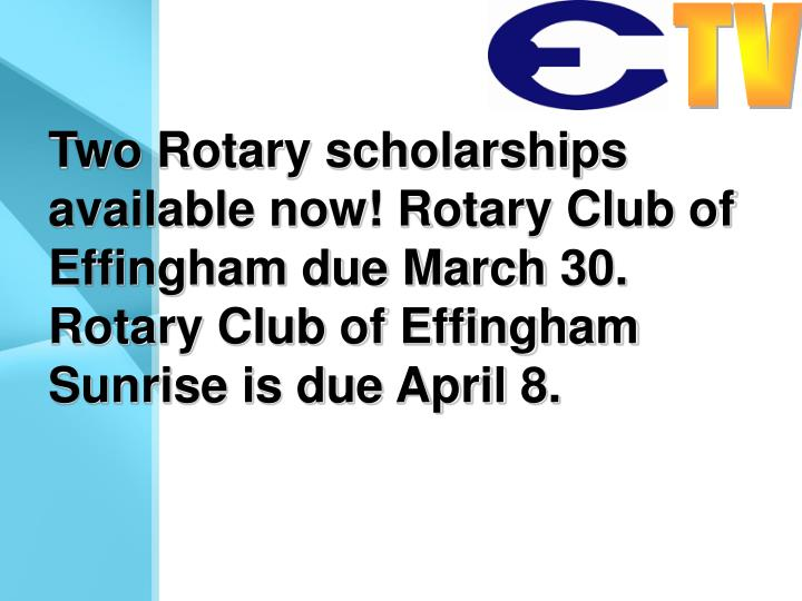 Two Rotary scholarships available now! Rotary Club of Effingham due March 30. Rotary Club of Effingham Sunrise is due April 8.