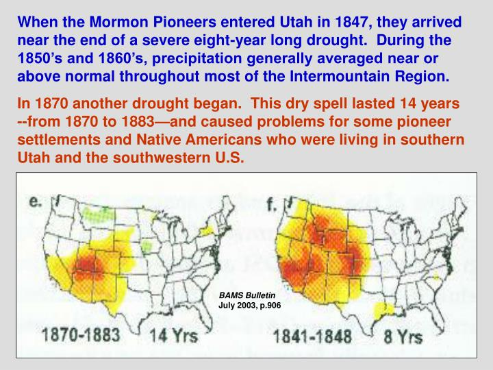 When the Mormon Pioneers entered Utah in 1847, they arrived near the end of a severe eight-year long drought.  During the 1850's and 1860's, precipitation generally averaged near or above normal throughout most of the Intermountain Region.