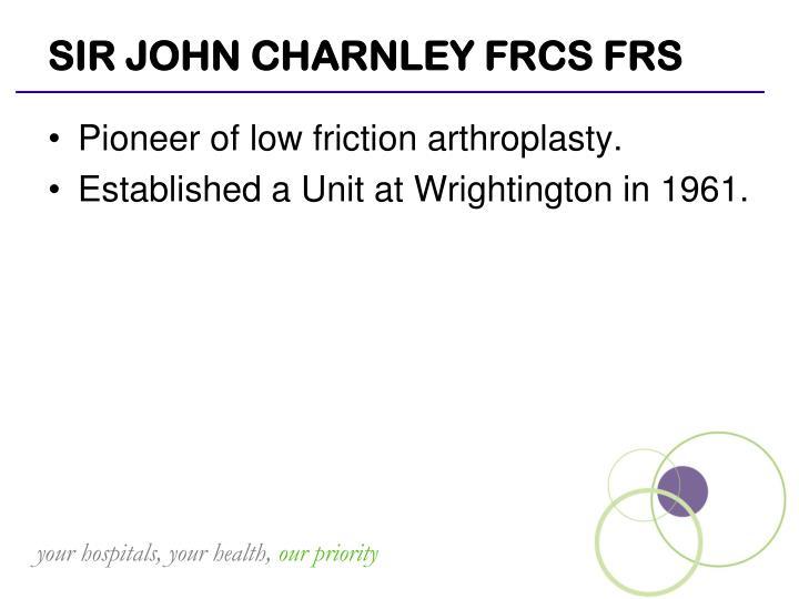 SIR JOHN CHARNLEY FRCS FRS