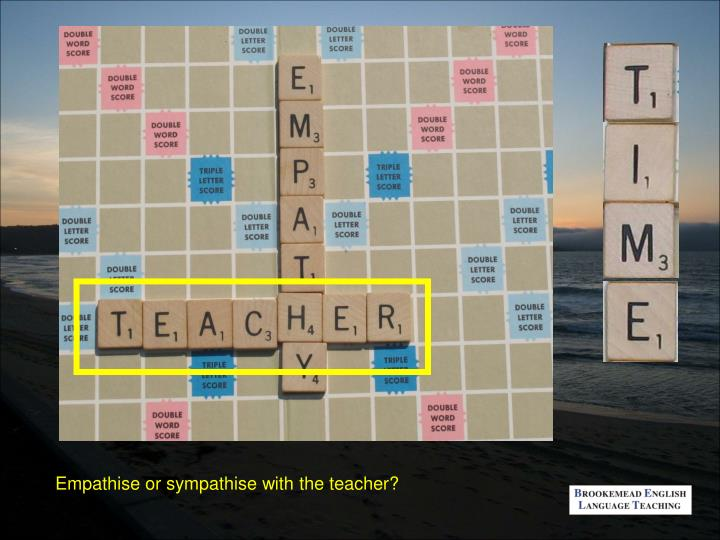 Empathise or sympathise with the teacher?