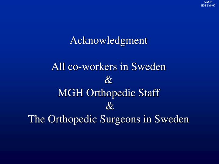 Acknowledgment all co workers in sweden mgh orthopedic staff the orthopedic surgeons in sweden
