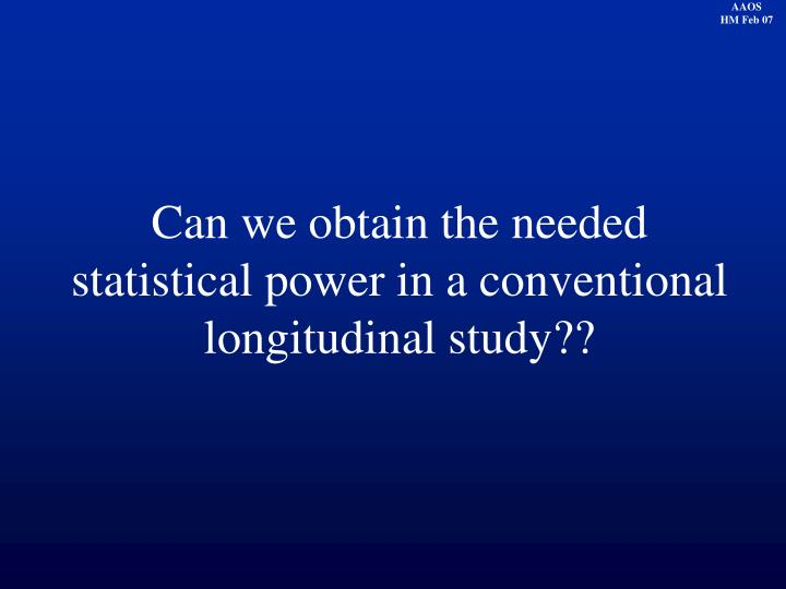 Can we obtain the needed statistical power in a conventional longitudinal study??